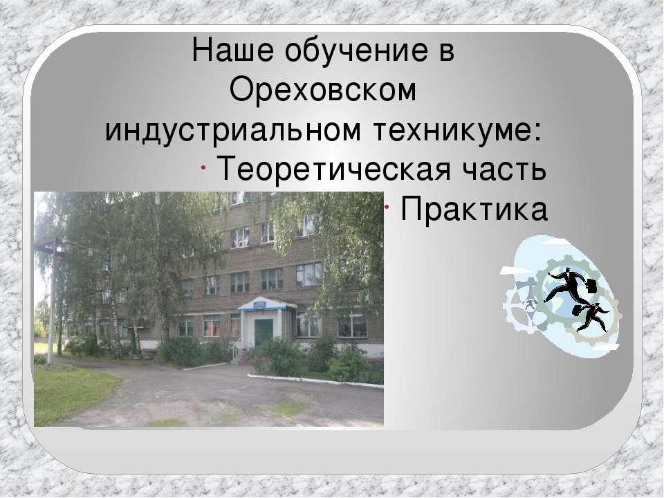 Наше обучение в Ореховском индустриальном техникуме: Теоретическая часть Прак...