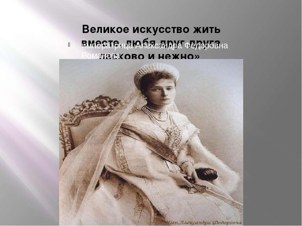 Великое искусство жить вместе, любя друг друга ласково и нежно» императрица А...