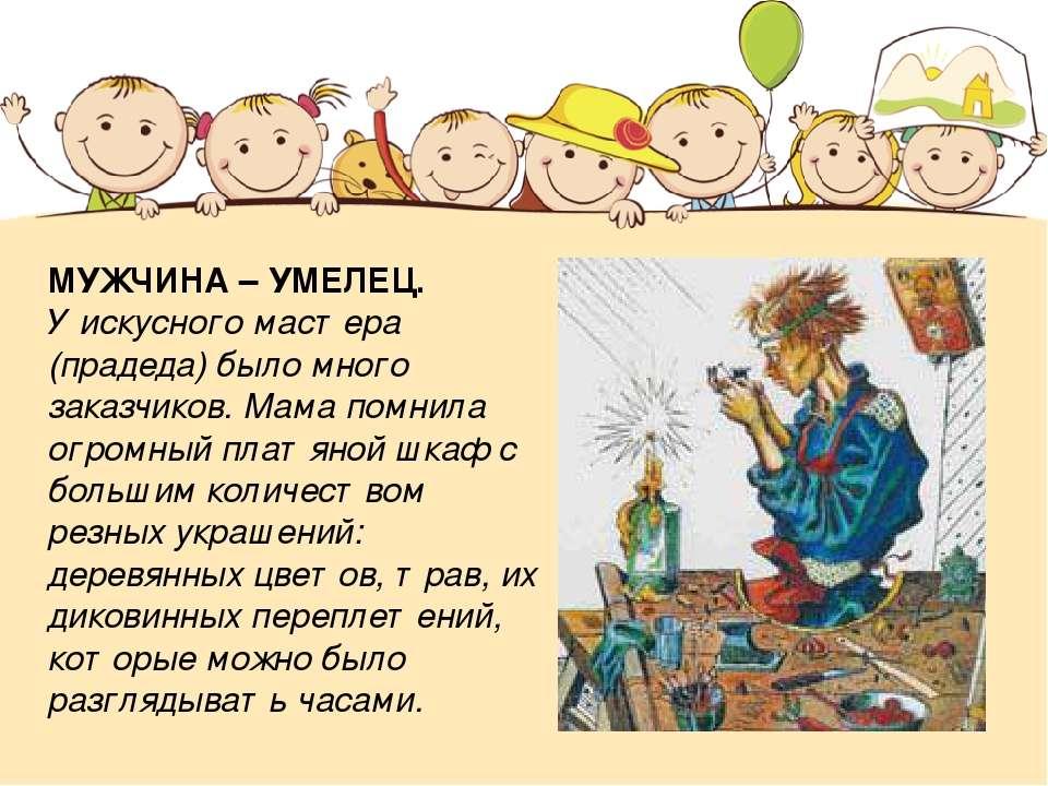 МУЖЧИНА – УМЕЛЕЦ. У искусного мастера (прадеда) было много заказчиков. Мама п...