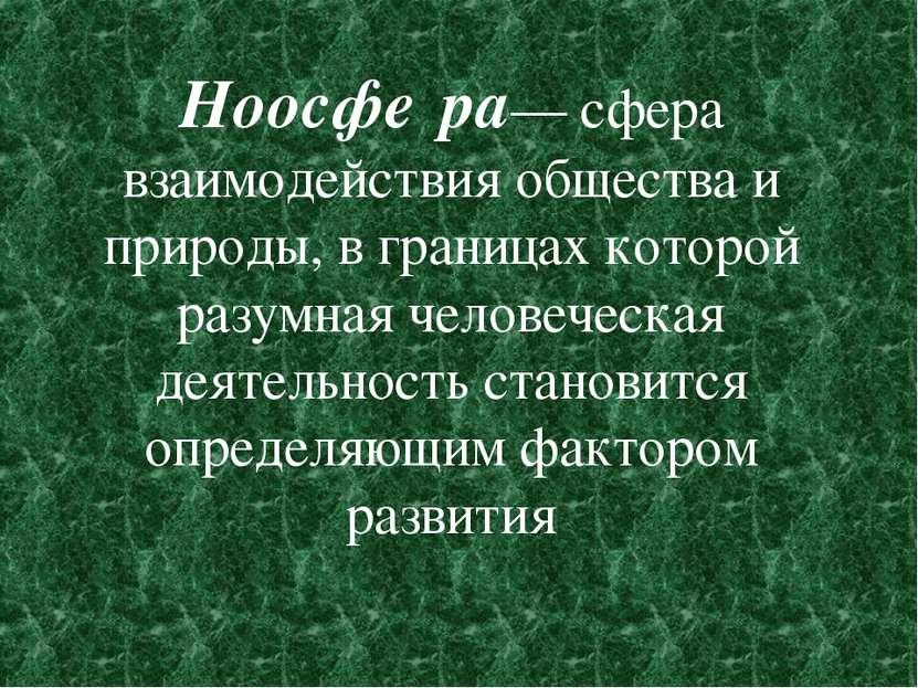 Ноосфе ра— сфера взаимодействия общества и природы, в границах которой разумн...