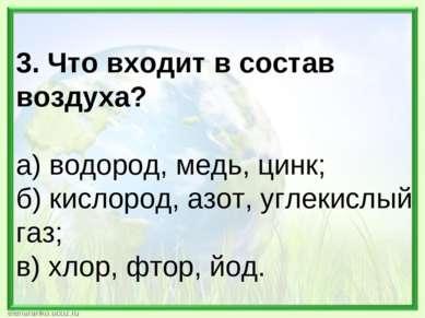 3. Что входит в состав воздуха? а) водород, медь, цинк; б) кислород, азот, уг...