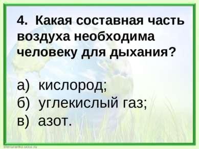 4. Какая составная часть воздуха необходима человеку для дыхания? а) кислород...