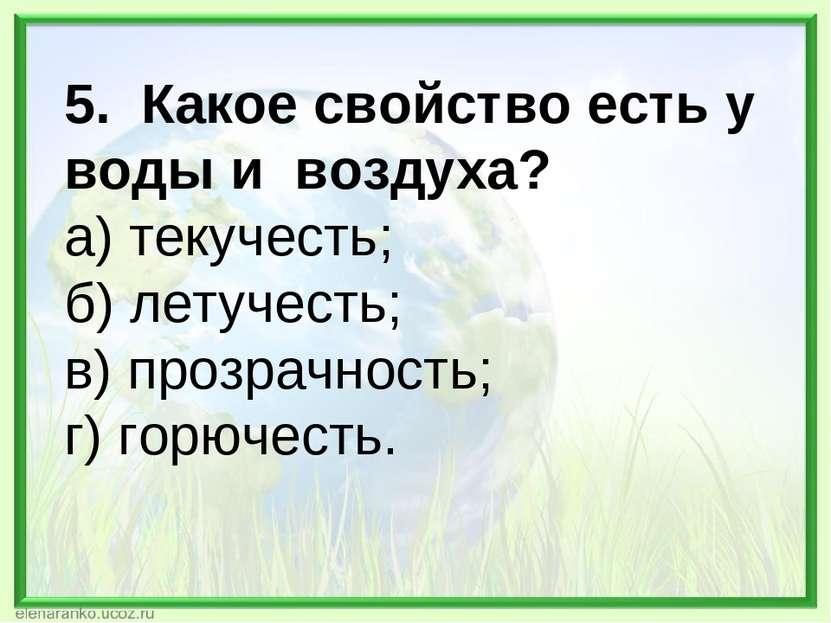 5. Какое свойство есть у воды и воздуха? а) текучесть; б) летучесть; в) прозр...