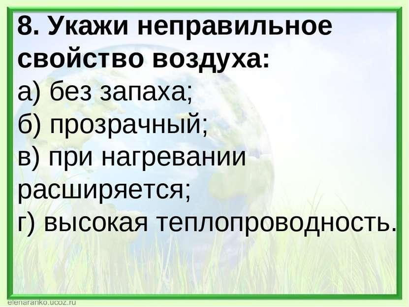 8. Укажи неправильное свойство воздуха: а) без запаха; б) прозрачный; в) при ...