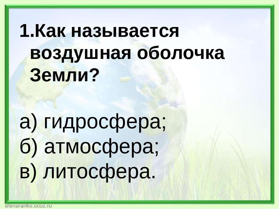 Как называется воздушная оболочка Земли? а) гидросфера; б) атмосфера; в) лито...