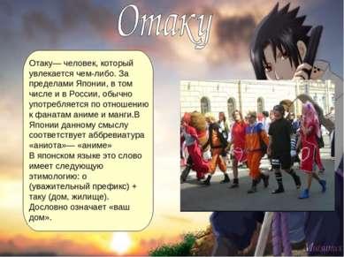 Отаку— человек, который увлекается чем-либо. За пределами Японии, в том числе...