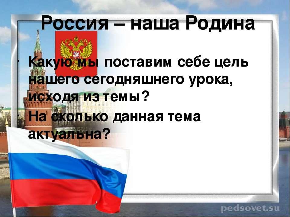 Россия – наша Родина Какую мы поставим себе цель нашего сегодняшнего урока, и...