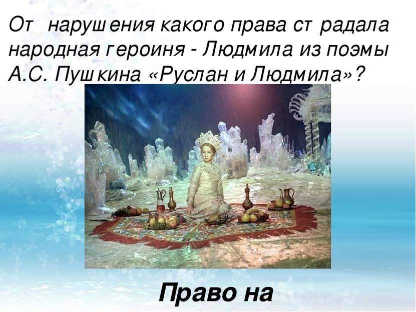 От нарушения какого права страдала народная героиня - Людмила из поэмы А.С. П...