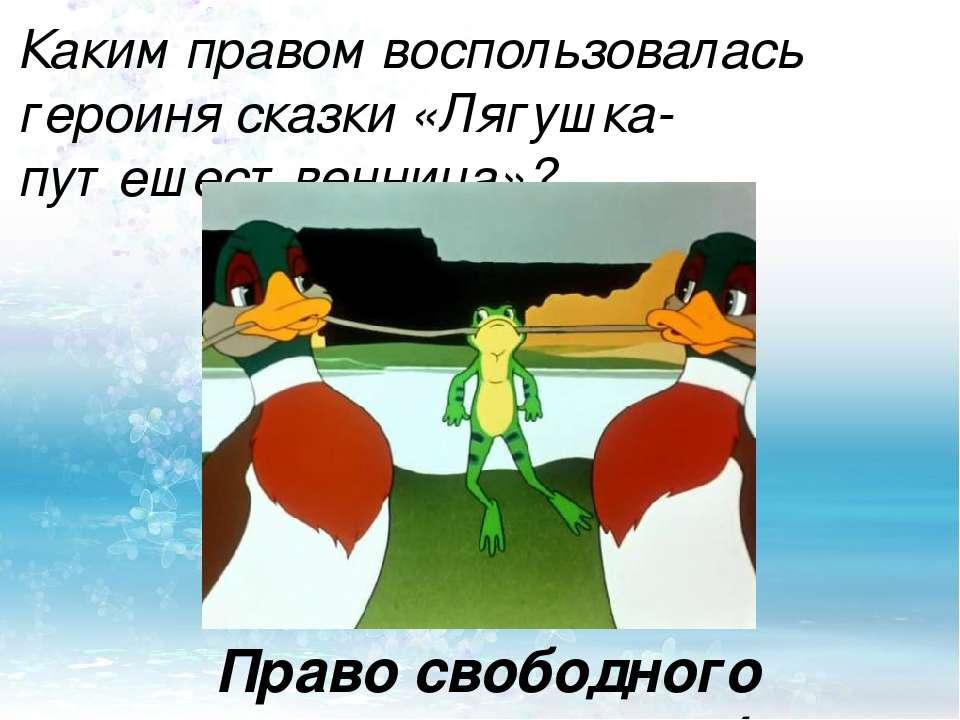 Каким правом воспользовалась героиня сказки «Лягушка-путешественница»? Право ...