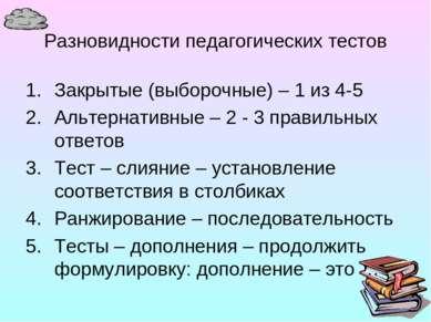 Разновидности педагогических тестов Закрытые (выборочные) – 1 из 4-5 Альтерна...