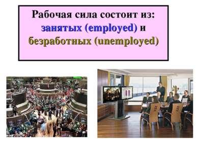Рабочая сила состоит из: занятых (employed) и безработных (unemployed)