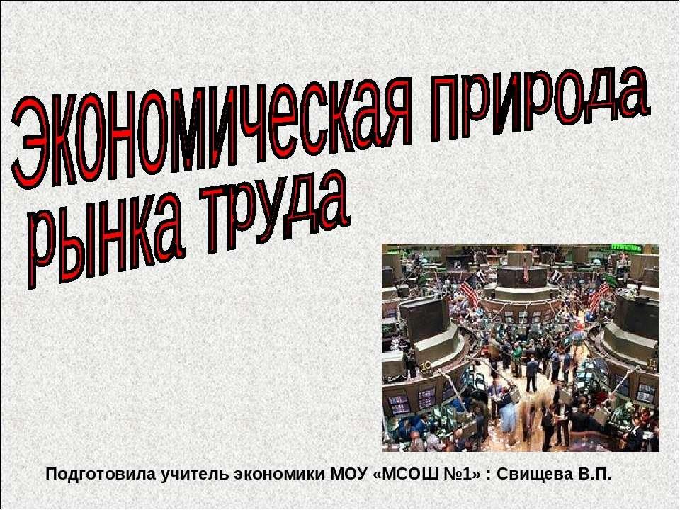 Подготовила учитель экономики МОУ «МСОШ №1» : Свищева В.П.