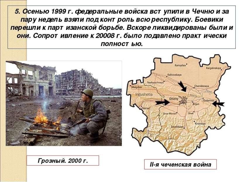 5. Осенью 1999 г. федеральные войска вступили в Чечню и за пару недель взяли ...
