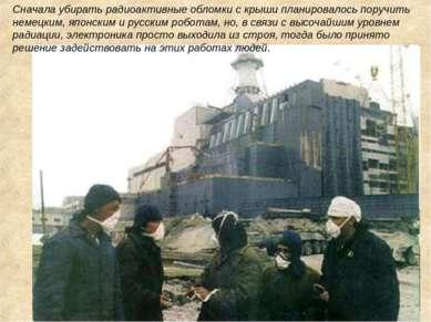 Сначала убирать радиоактивные обломки с крыши планировалось поручить немецким...
