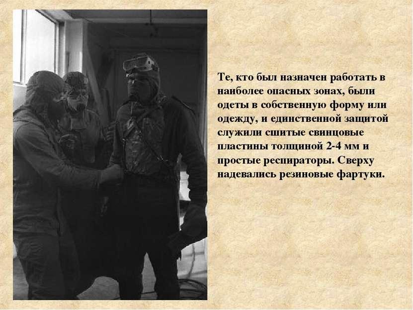Те, кто был назначен работать в наиболее опасных зонах, были одеты в собствен...