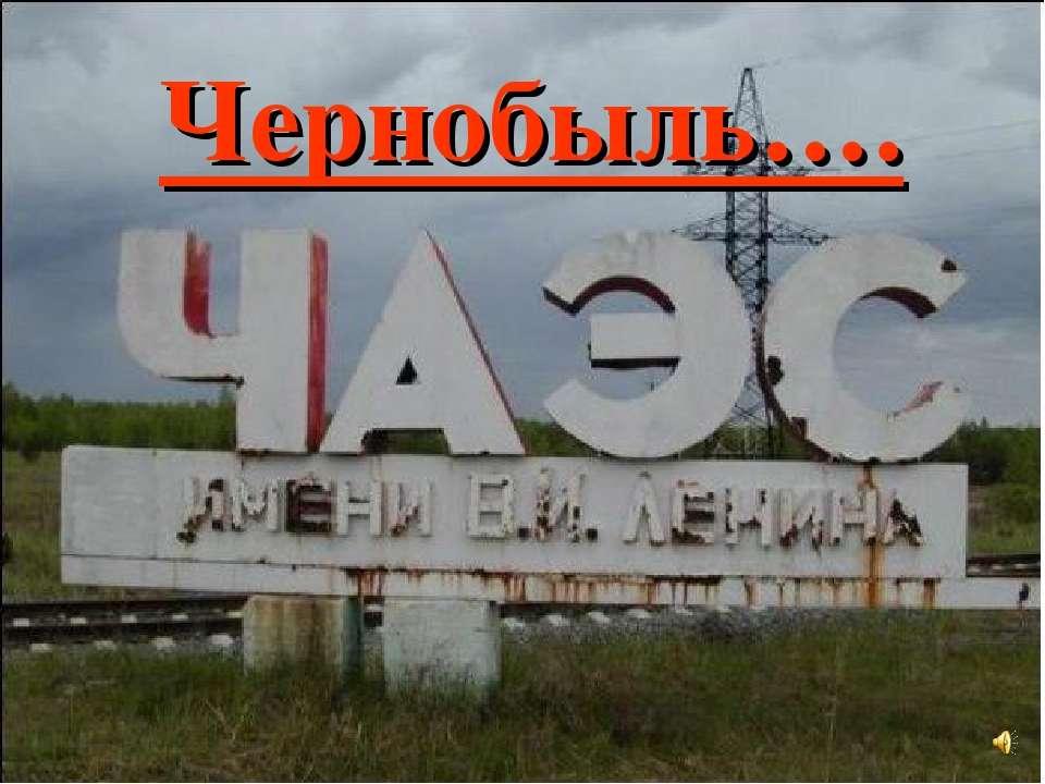 Чернобыль….