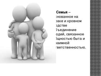 Семья – основанное на браке и кровном родстве объединение людей, связанное об...