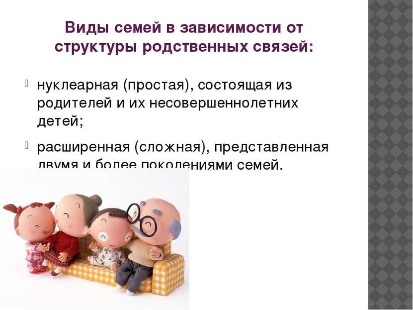 Виды семей в зависимости от структуры родственных связей: нуклеарная (простая...
