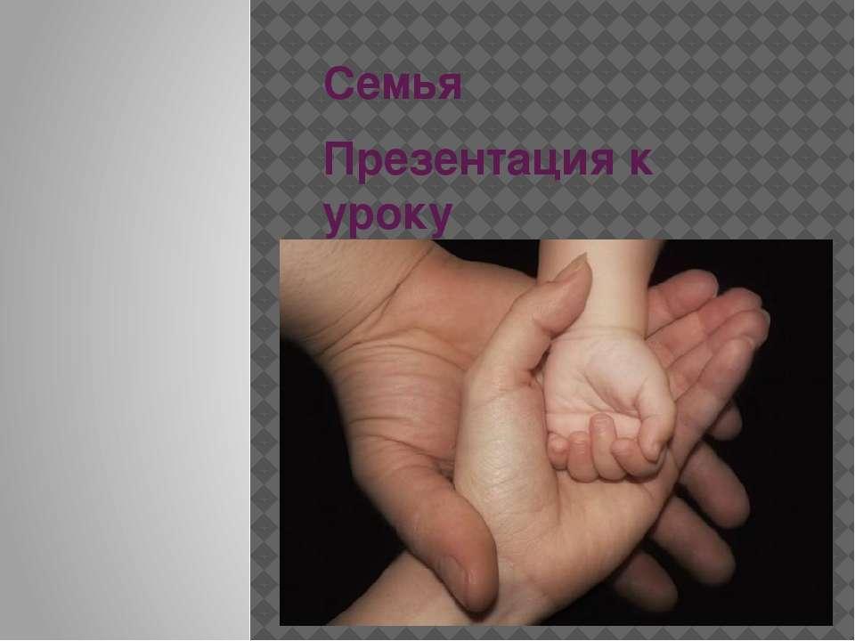 Семья Презентация к уроку обществознания ГБОУ СПО РО ОАТТ Рожина Валентина Се...