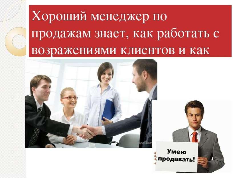 Хороший менеджер по продажам знает, как работать с возражениями клиентов и ка...