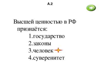 А.2 Высшей ценностью в РФ признаётся: государство законы человек суверенитет