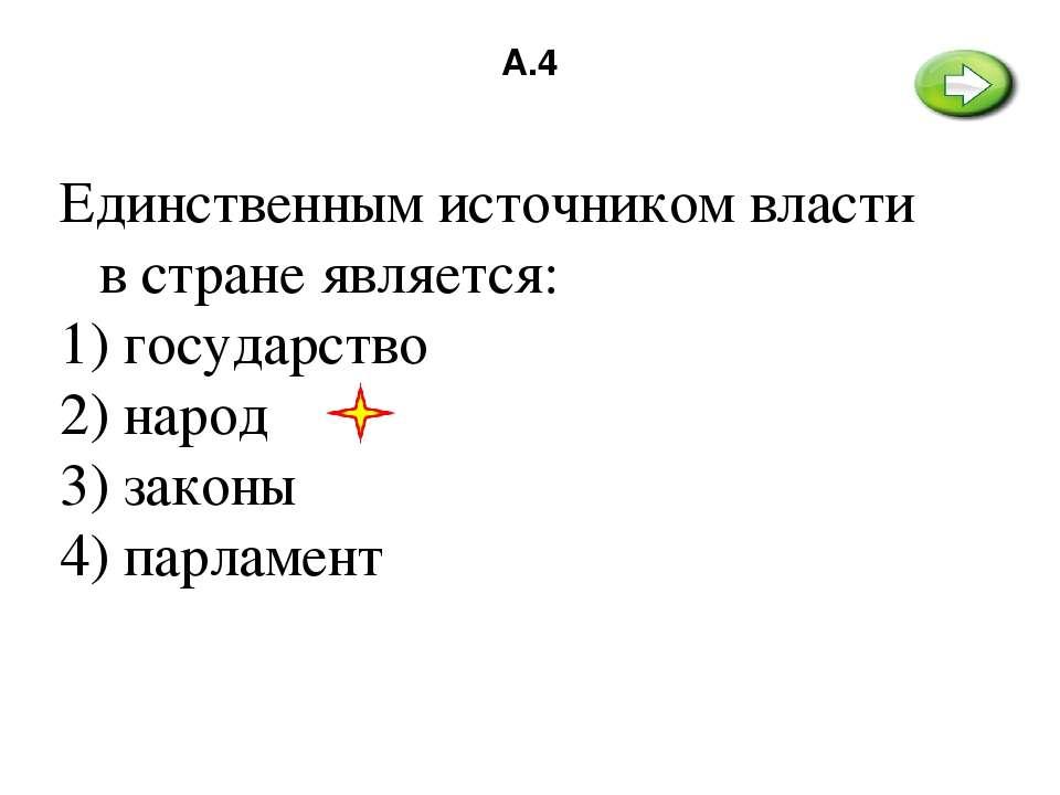 А.4 Единственным источником власти в стране является: 1) государство 2) народ...