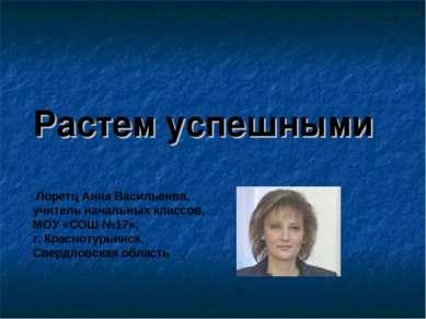 Растем успешными Лоретц Анна Васильенва, учитель начальных классов, МОУ «СОШ ...