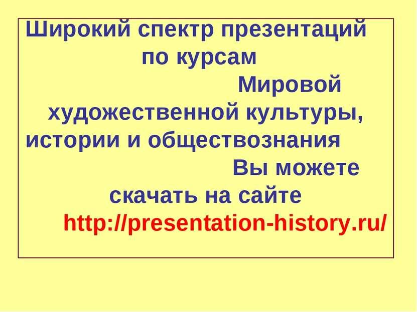 Широкий спектр презентаций по курсам Мировой художественной культуры, истории...