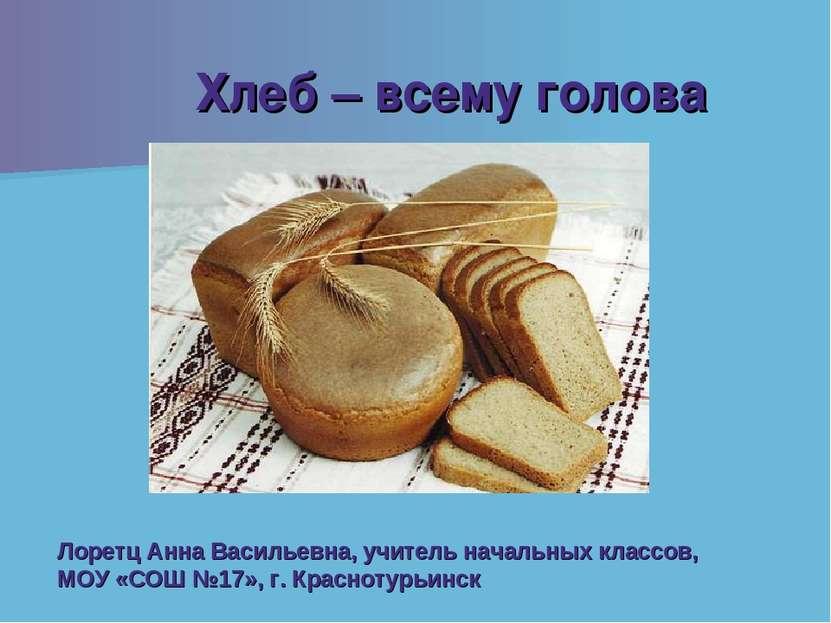 Хлеб – всему голова Лоретц Анна Васильевна, учитель начальных классов, МОУ «С...