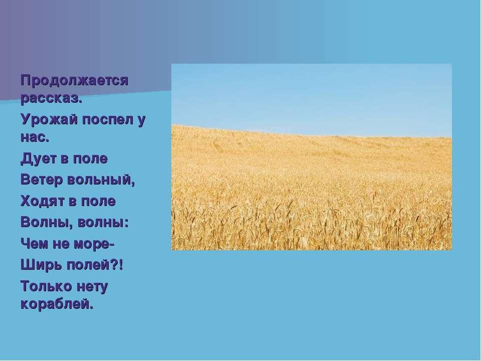 Продолжается рассказ. Урожай поспел у нас. Дует в поле Ветер вольный, Ходят в...