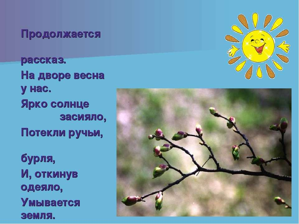 Продолжается рассказ. На дворе весна у нас. Ярко солнце засияло, Потекли ручь...