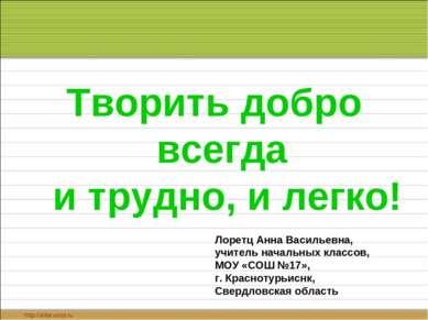 Творить добро всегда и трудно, и легко! Лоретц Анна Васильевна, учитель начал...