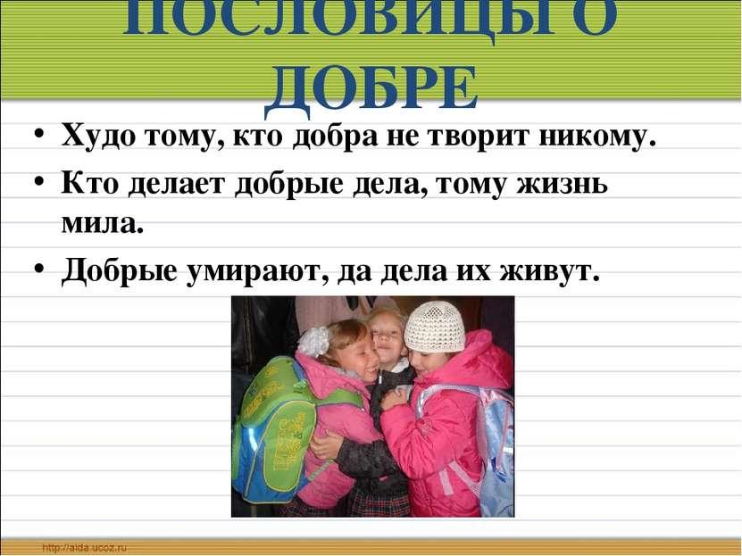 ПОСЛОВИЦЫ О ДОБРЕ Худо тому, кто добра не творит никому. Кто делает добрые де...