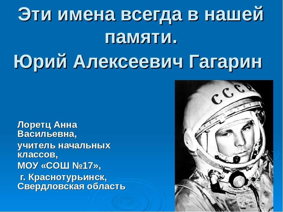 Эти имена всегда в нашей памяти. Юрий Алексеевич Гагарин Лоретц Анна Васильев...