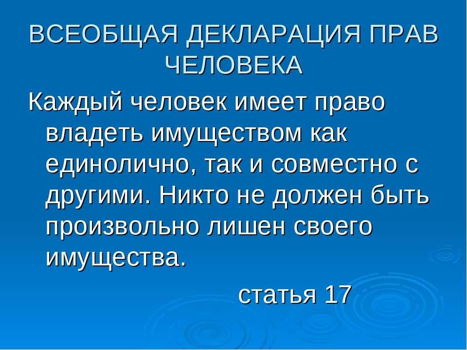 ВСЕОБЩАЯ ДЕКЛАРАЦИЯ ПРАВ ЧЕЛОВЕКА Каждый человек имеет право владеть имуществ...