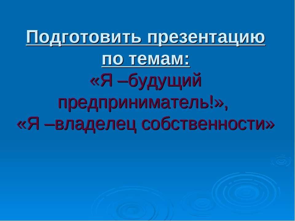Подготовить презентацию по темам: «Я –будущий предприниматель!», «Я –владелец...