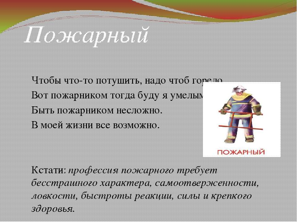 Пожарный Чтобы что-то потушить, надо чтоб горело, Вот пожарником тогда буду я...