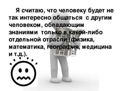 Я считаю, что человеку будет не так интересно общаться с другим человеком, об...