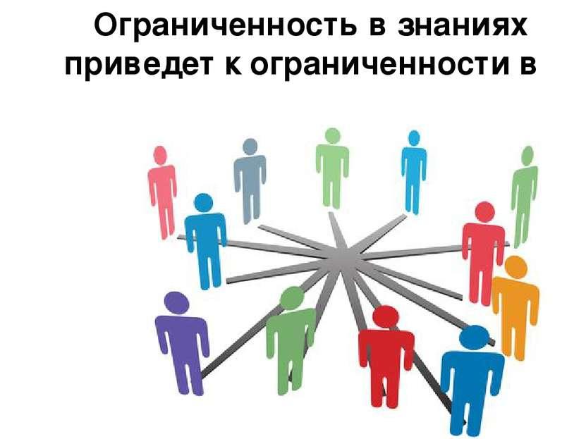Ограниченность в знаниях приведет к ограниченности в общении.