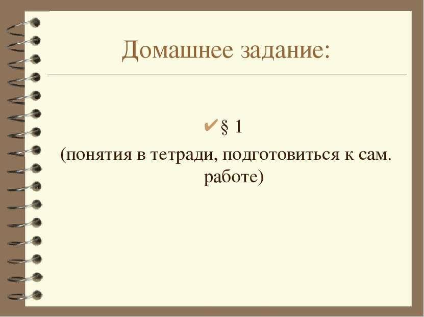 Домашнее задание: § 1 (понятия в тетради, подготовиться к сам. работе)
