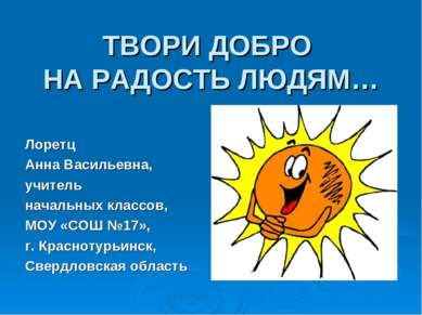 ТВОРИ ДОБРО НА РАДОСТЬ ЛЮДЯМ… Лоретц Анна Васильевна, учитель начальных класс...