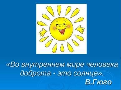 «Во внутреннем мире человека доброта - это солнце». В.Гюго