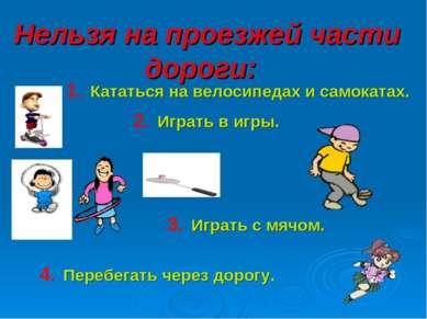 Нельзя на проезжей части дороги: 1. Кататься на велосипедах и самокатах. 2. И...