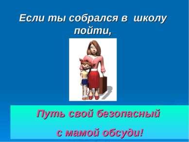 Если ты собрался в школу пойти, Путь свой безопасный с мамой обсуди!