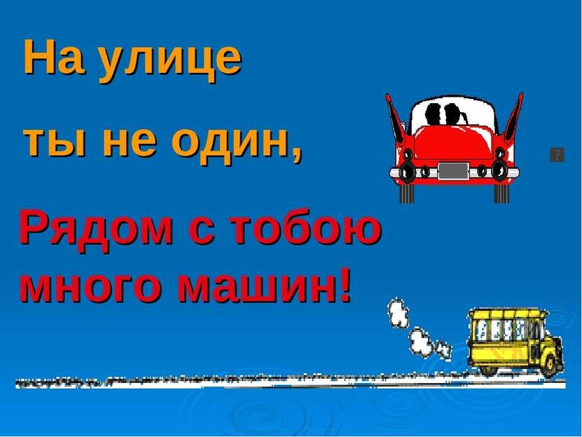 Рядом с тобою много машин! На улице ты не один,