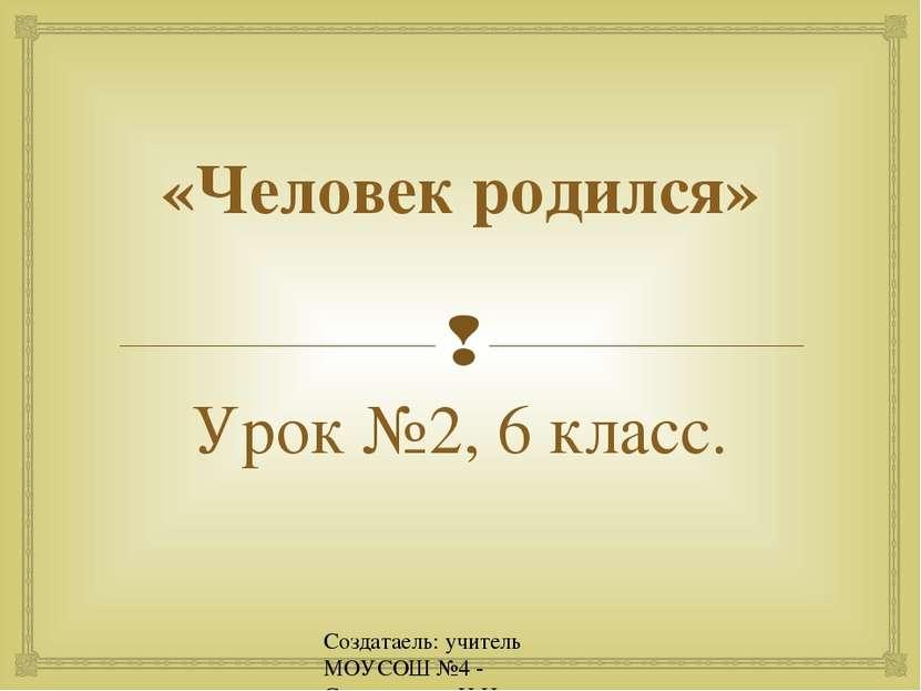 Создатаель: учитель МОУСОШ №4 - Спиридонова Н.Н. «Человек родился» Урок №2, 6...