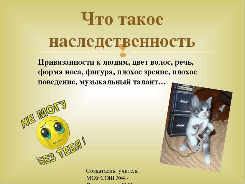 Создатаель: учитель МОУСОШ №4 - Спиридонова Н.Н. Что такое наследственность П...