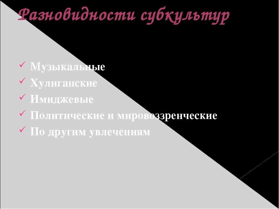 Разновидности субкультур Музыкальные Хулиганские Имиджевые Политические и мир...
