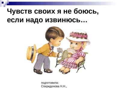 Чувств своих я не боюсь, если надо извинюсь… подготовила: Спиридонова Н.Н., у...