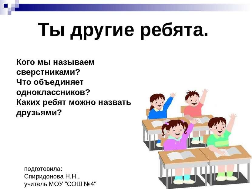 """подготовила: Спиридонова Н.Н., учитель МОУ """"СОШ №4"""" Ты другие ребята. Кого мы..."""